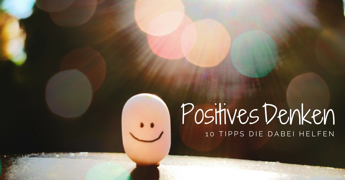 10 Tipps für positives Denken. Be Happy!